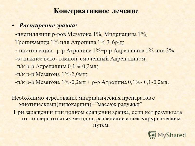 Консервативное лечение Расширение зрачка: - инстилляции р-ров Мезатона 1%, Мидриацила 1%, Тропикамида 1% или Атропина 1% 3-6р/д; - инстилляции: р-р Атропина 1%+р-р Адреналина 1% или 2%; -за нижнее веко- тампон, смоченный Адреналином; -п/к р-р Адренал