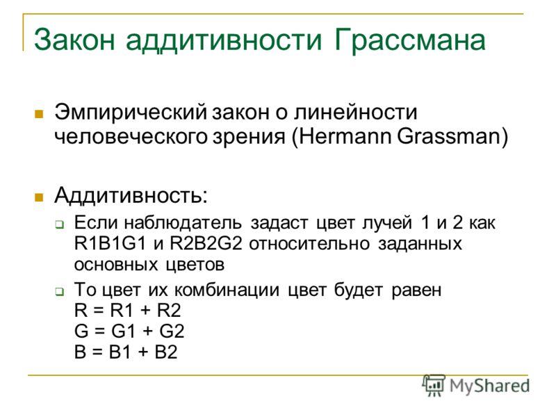 Закон аддитивности Грассмана Эмпирический закон о линейности человеческого зрения (Hermann Grassman) Аддитивность: Если наблюдатель задаст цвет лучей 1 и 2 как R1B1G1 и R2B2G2 относительно заданных основных цветов То цвет их комбинации цвет будет рав