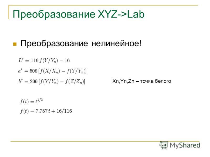 Преобразование XYZ->Lab Преобразование нелинейное! Xn,Yn,Zn – точка белого