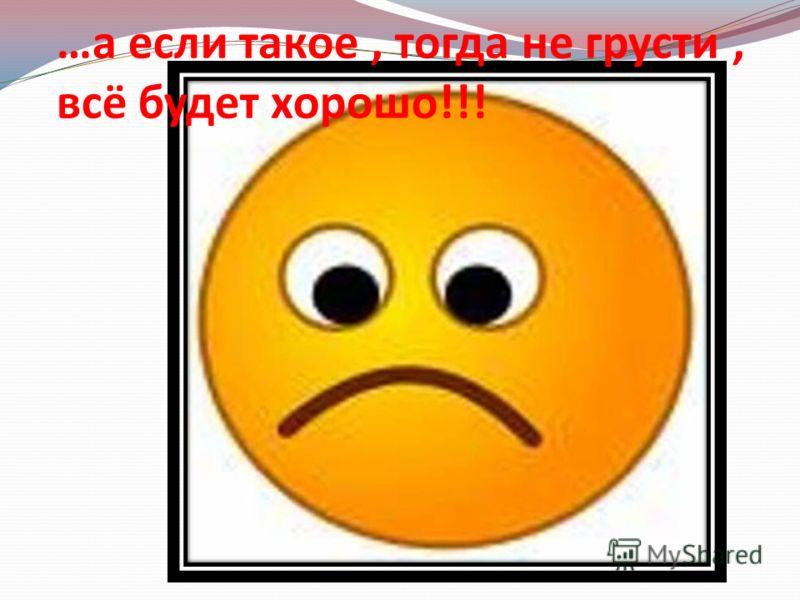 …а если такое, тогда не грусти, всё будет хорошо!!!