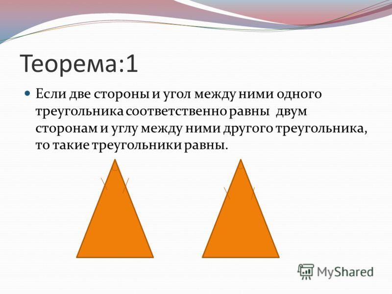 Теорема:1 Если две стороны и угол между ними одного треугольника соответственно равны двум сторонам и углу между ними другого треугольника, то такие треугольники равны.