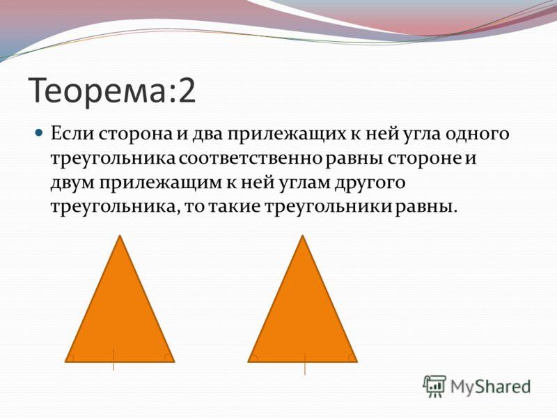 Теорема:2 Если сторона и два прилежащих к ней угла одного треугольника соответственно равны стороне и двум прилежащим к ней углам другого треугольника, то такие треугольники равны.