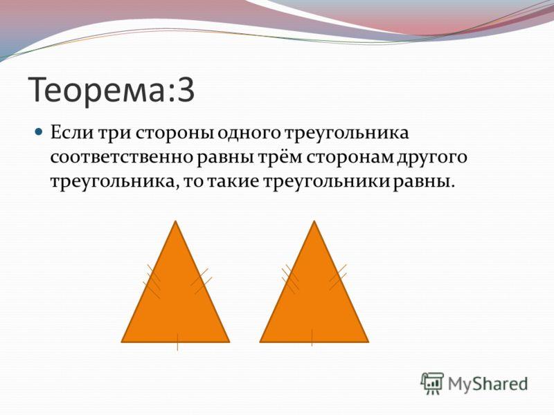 Теорема:3 Если три стороны одного треугольника соответственно равны трём сторонам другого треугольника, то такие треугольники равны.