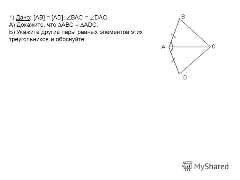 1) Дано: [AB] = [AD]; ВАС = DAC. А) Докажите, что АВС = ADC. Б) Укажите другие пары равных элементов этих треугольников и обоснуйте.