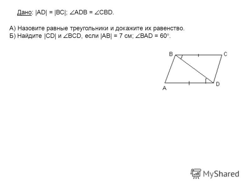 А) Назовите равные треугольники и докажите их равенство. Б) Найдите |CD| и BCD, если |АВ| = 7 см; ВАD = 60. Дано: |AD| = |ВС|; АDВ = СBD.
