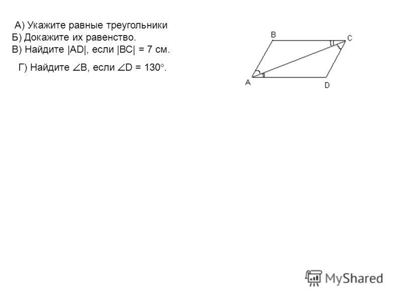 А) Укажите равные треугольники Б) Докажите их равенство. В) Найдите |AD|, если |ВС| = 7 см. Г) Найдите В, если D = 130.