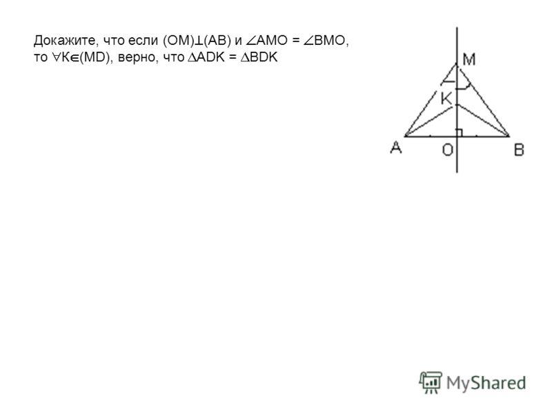 Докажите, что если (OM) (AB) и AMO = ВMO, то К (MD), верно, что АDK = ВDK