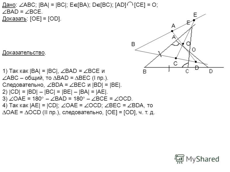 Доказательство. Дано: ABC; |BA| = |BC|; E [BA); D [BC); [AD] [CE] = O; BAD = BCE. Доказать: [OE] = [OD]. 1) Так как |BA| = |BC|, BAD = BCE и ABC – общий, то BАD = ВEC (I пр.). Следовательно, BDA = BEC и |BD| = |BE|. 2) |CD| = |BD| – |BC| = |BE| – |BA