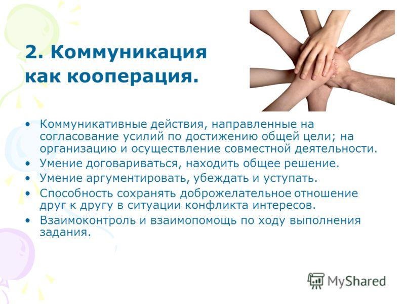 2. Коммуникация как кооперация. Коммуникативные действия, направленные на согласование усилий по достижению общей цели; на организацию и осуществление совместной деятельности. Умение договариваться, находить общее решение. Умение аргументировать, убе