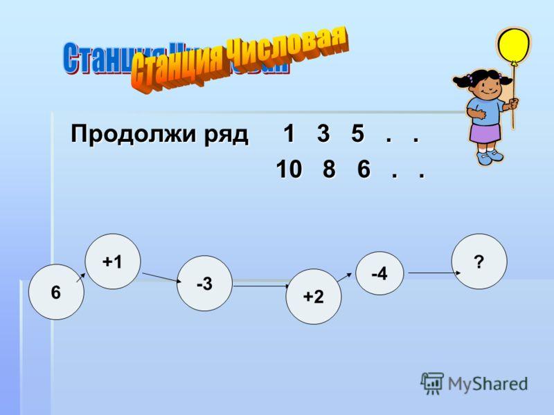 Продолжи ряд 1 3 5.. Продолжи ряд 1 3 5.. 10 8 6.. 10 8 6.. +1 -3 ? 6 +2 -4