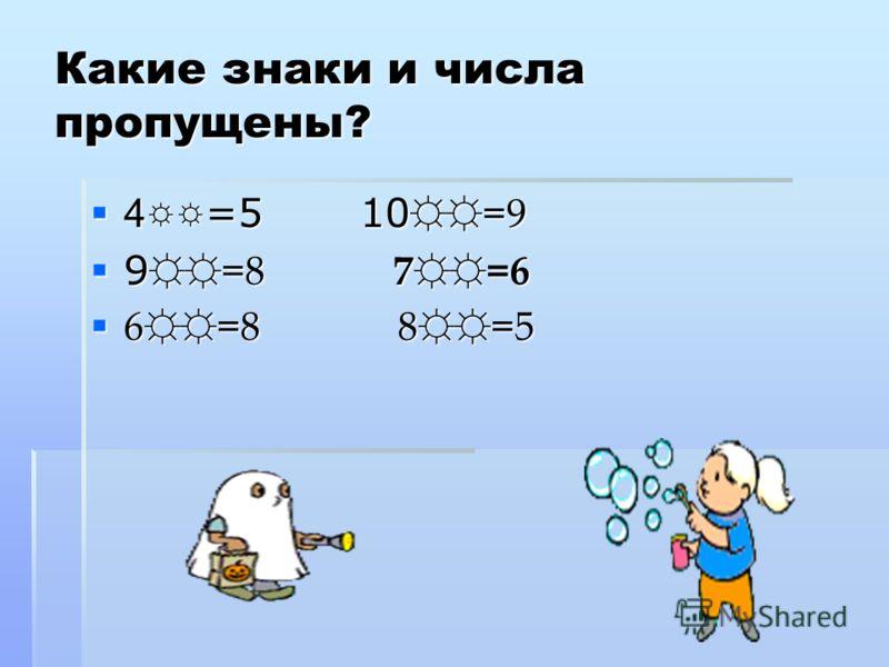 Какие знаки и числа пропущены? 4 =5 10 =9 4 =5 10 =9 9 =8 7=6 9 =8 7=6 6=8 8=5 6=8 8=5