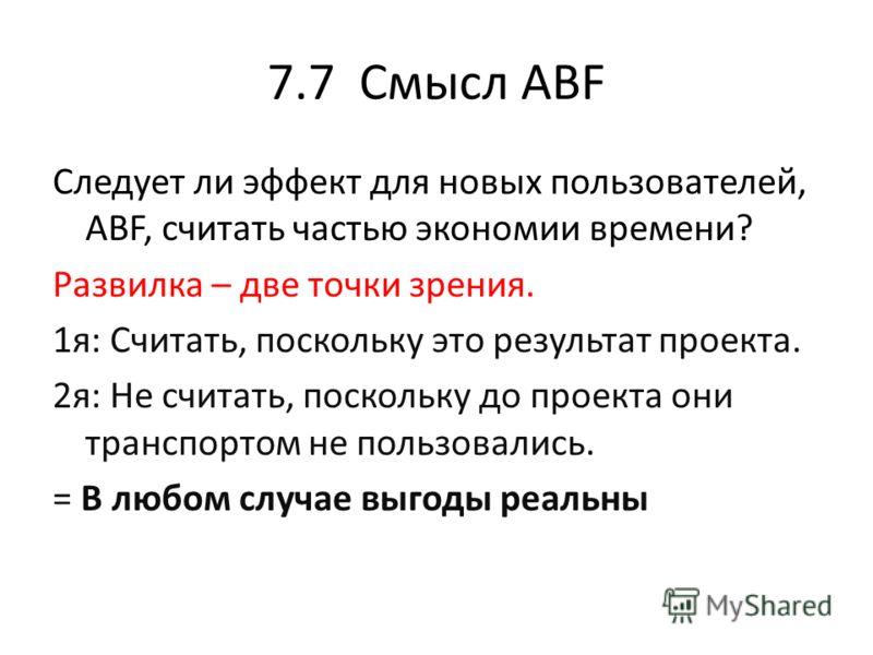 7.7 Смысл ABF Следует ли эффект для новых пользователей, ABF, считать частью экономии времени? Развилка – две точки зрения. 1я: Считать, поскольку это результат проекта. 2я: Не считать, поскольку до проекта они транспортом не пользовались. = В любом