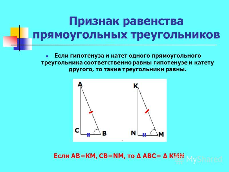 Признак равенства прямоугольных треугольников Если гипотенуза и катет одного прямоугольного треугольника соответственно равны гипотенузе и катету другого, то такие треугольники равны. Если АВ=КМ, СВ=NМ, то АВС= КМN