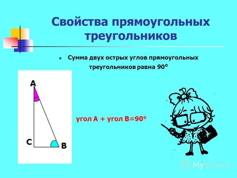 Свойства прямоугольных треугольников Сумма двух острых углов прямоугольных треугольников равна 90 ° угол А + угол В=90°