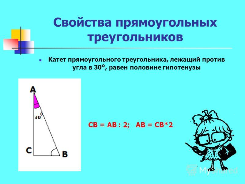 Свойства прямоугольных треугольников Катет прямоугольного треугольника, лежащий против угла в 30 °, равен половине гипотенузы СВ = АВ : 2; АВ = СВ*2