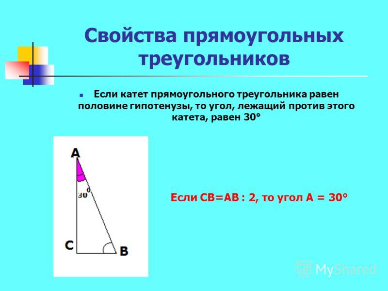Свойства прямоугольных треугольников Если катет прямоугольного треугольника равен половине гипотенузы, то угол, лежащий против этого катета, равен 30° Если СВ=АВ : 2, то угол А = 30°