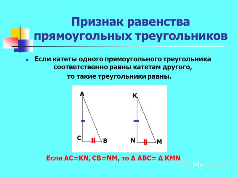 Признак равенства прямоугольных треугольников Если катеты одного прямоугольного треугольника соответственно равны катетам другого, то такие треугольники равны. Если АС=КN, СВ=NМ, то АВС= КМN
