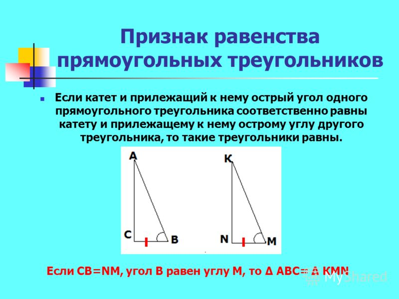 Признак равенства прямоугольных треугольников Если катет и прилежащий к нему острый угол одного прямоугольного треугольника соответственно равны катету и прилежащему к нему острому углу другого треугольника, то такие треугольники равны. Если СВ=NМ, у