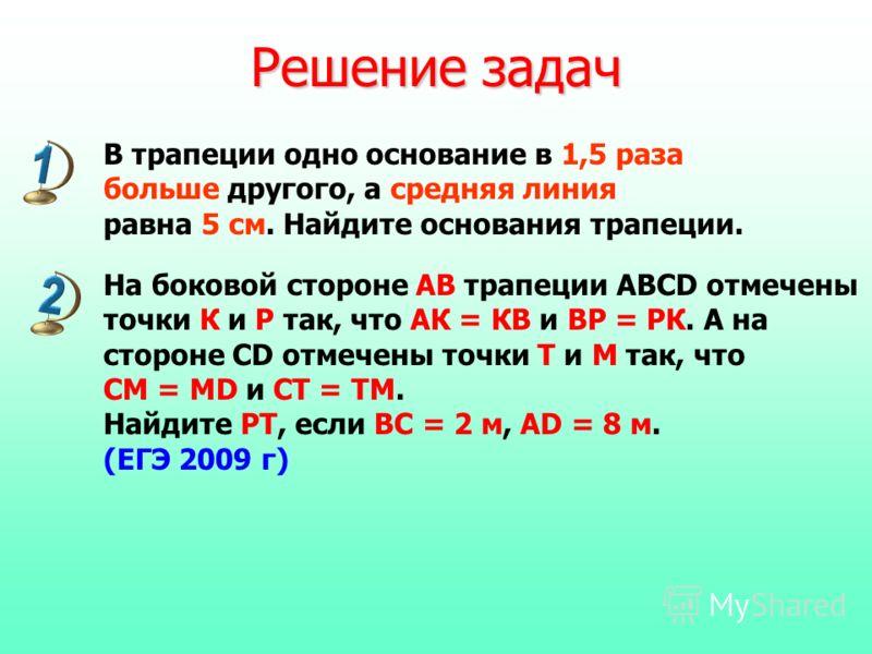 Решение задач В трапеции одно основание в 1,5 раза больше другого, а средняя линия равна 5 см. Найдите основания трапеции. На боковой стороне АВ трапеции ABCD отмечены точки К и Р так, что АК = КВ и ВР = РК. А на стороне CD отмечены точки Т и М так,