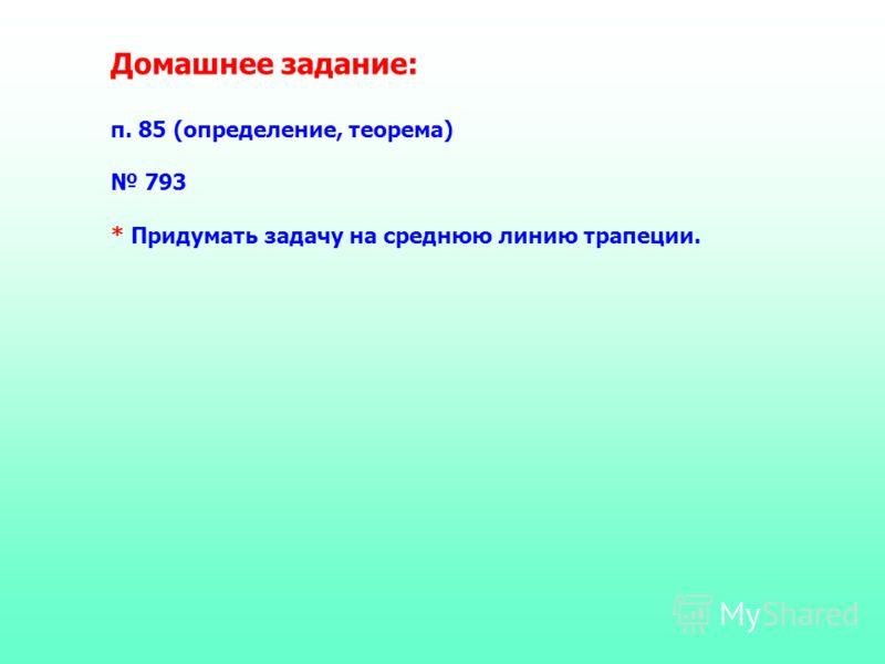 Домашнее задание: п. 85 (определение, теорема) 793 * Придумать задачу на среднюю линию трапеции.
