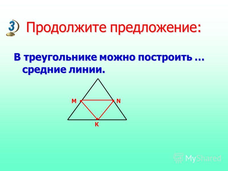 Продолжите предложение: В треугольнике можно построить … средние линии. MN К