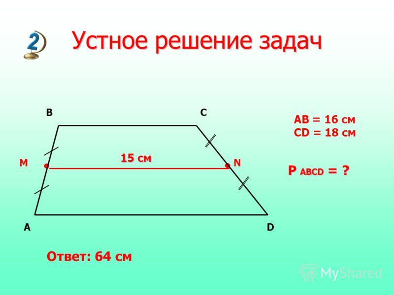 MN AD BC 15 см AB = 16 см CD = 18 см P ABCD = ? Устное решение задач Ответ: 64 см