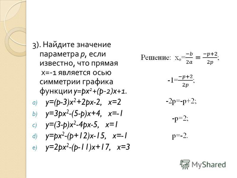 3). Найдите значение параметра р, если известно, что прямая х =-1 является осью симметрии графика функции y=px 2 +(p-2)x+1. a) y=(p-3)x 2 +2px-2, x=2 b) y=3px 2 -(5-p)x+4, x=-1 c) y=(3-p)x 2 -4px-5, x=1 d) y=px 2 -(p+12)x-15, x=-1 e) y=2px 2 -(p-11)x