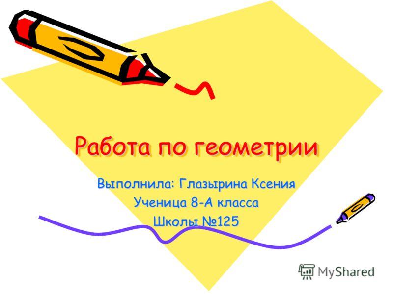 Работа по геометрии Выполнила: Глазырина Ксения Ученица 8-А класса Школы 125