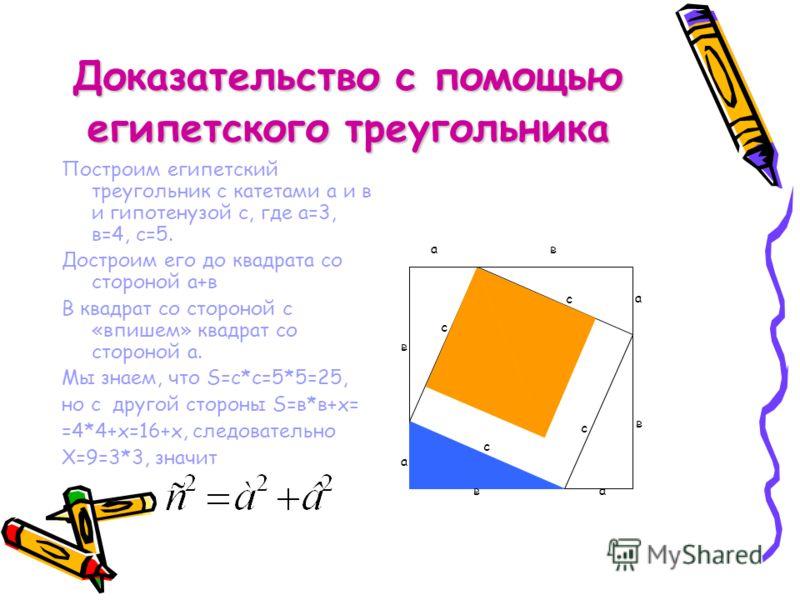 Доказательство с помощью египетского треугольника Построим египетский треугольник с катетами а и в и гипотенузой с, где а=3, в=4, с=5. Достроим его до квадрата со стороной а+в В квадрат со стороной с «впишем» квадрат со стороной а. Мы знаем, что S=c*