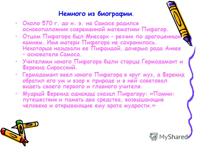 Немного из биографии. Около 570 г. до н. э. на Самосе родился основоположник современной математики Пифагор. Отцом Пифагора был Мнесарх – резчик по драгоценным камням. Имя матери Пифагора не сохранилось. Некоторые называли ее Пифаидой, дочерью рода А
