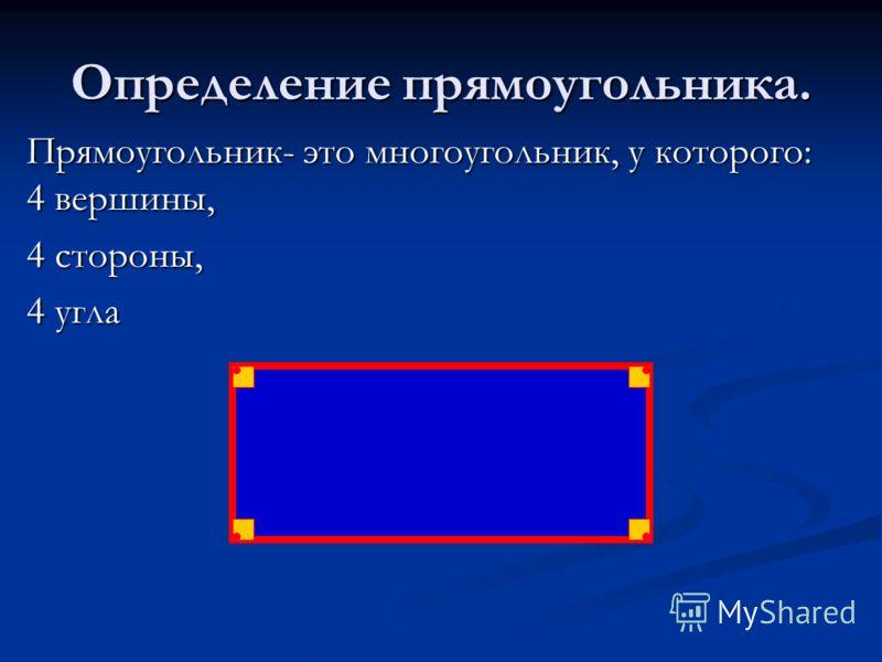 Определение прямоугольника. Прямоугольник- это многоугольник, у которого: 4 вершины, 4 стороны, 4 угла
