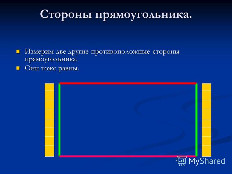 Стороны прямоугольника. Измерим две другие противоположные стороны прямоугольника. Измерим две другие противоположные стороны прямоугольника. Они тоже равны. Они тоже равны.