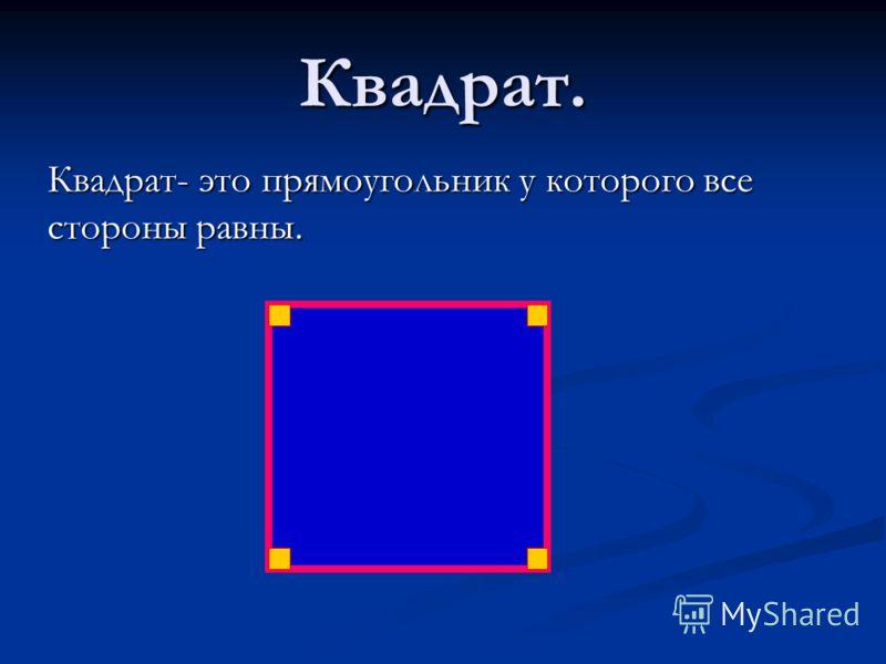 Квадрат. Квадрат- это прямоугольник у которого все стороны равны.