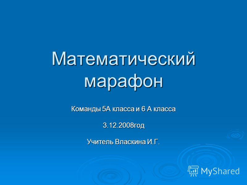 Математический марафон Команды 5А класса и 6 А класса 3.12.2008год Учитель Власкина И.Г.