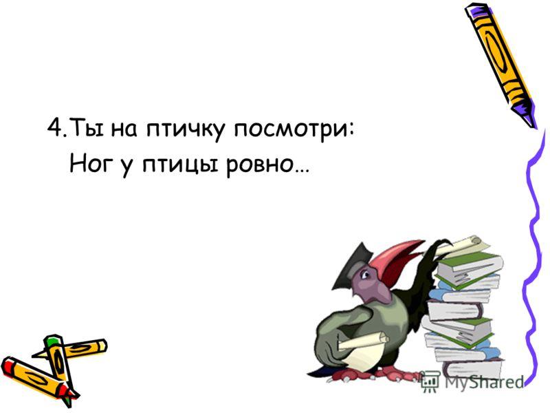 4.Ты на птичку посмотри: Ног у птицы ровно…