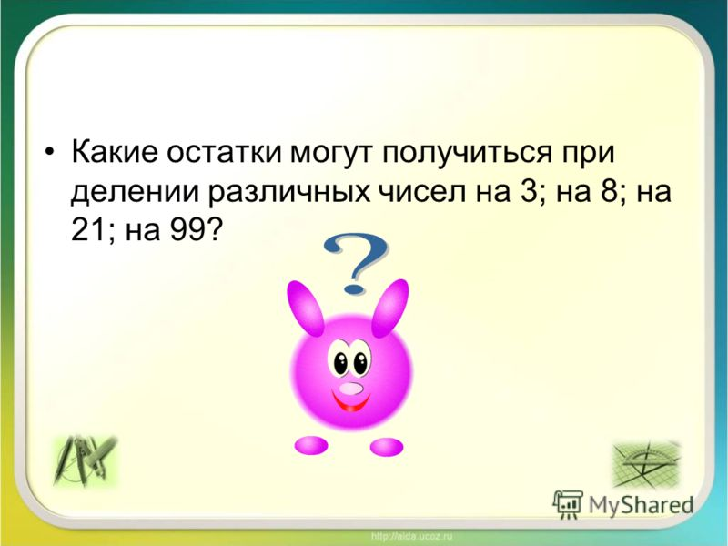 Какие остатки могут получиться при делении различных чисел на 3; на 8; на 21; на 99?