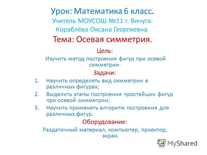 Урок: Математика 6 класс. Учитель МОУСОШ 11 г. Вичуга: Кораблёва Оксана Георгиевна. Тема: Осевая симметрия. Цель: Изучить метод построения фигур при осевой симметрии. Задачи: 1.Научить определять вид симметрии в различных фигурах; 2.Выделить этапы по