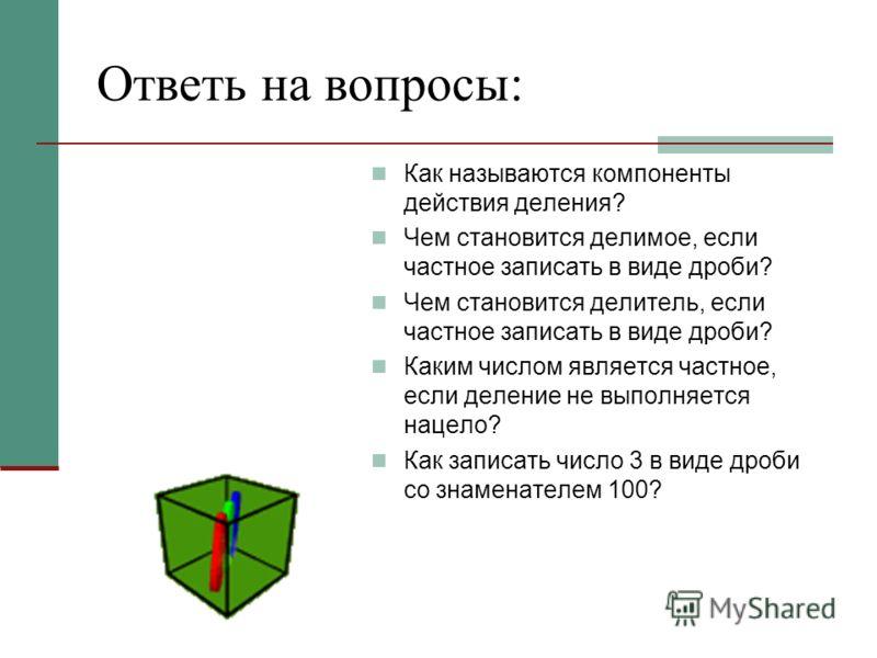 Ответь на вопросы: Как называются компоненты действия деления? Чем становится делимое, если частное записать в виде дроби? Чем становится делитель, если частное записать в виде дроби? Каким числом является частное, если деление не выполняется нацело?
