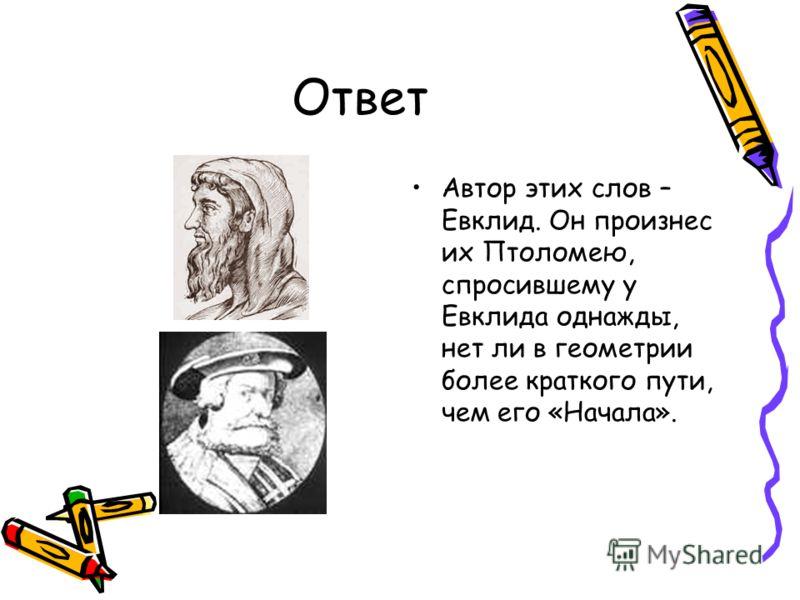 5 задание Кто автор слов «В геометрии нет особых путей для царей!»? В связи с чем они были произнесены?