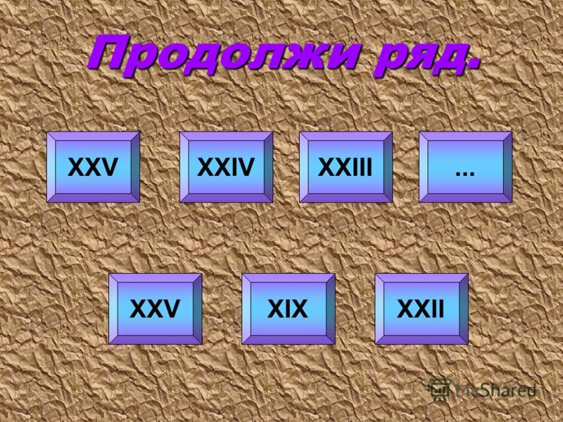 Продолжи ряд. XXV XIXXXII XXIVXXIII...