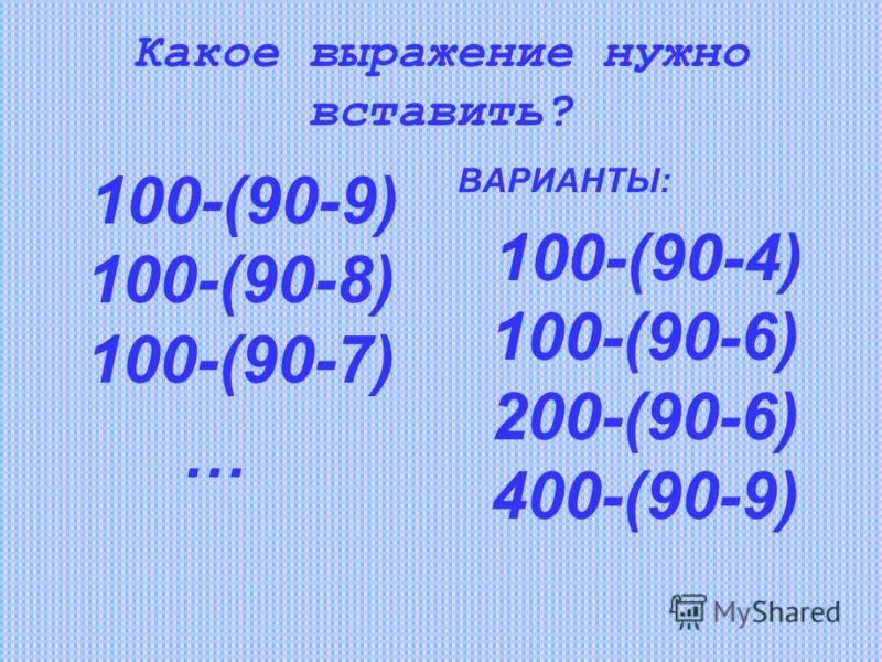 Какое выражение нужно вставить? 100-(90-9) 100-(90-8) 100-(90-7) … ВАРИАНТЫ: 100-(90-4) 100-(90-6) 200-(90-6) 400-(90-9)