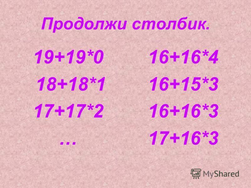 Продолжи столбик. 19+19*0 18+18*1 17+17*2 … 16+16*4 16+15*3 16+16*3 17+16*3
