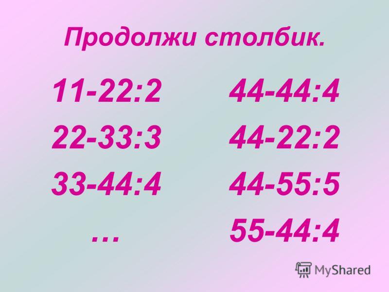 Продолжи столбик. 11-22:2 22-33:3 33-44:4 … 44-44:4 44-22:2 44-55:5 55-44:4