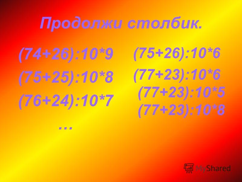 Продолжи столбик. (74+26):10*9 (75+25):10*8 (76+24):10*7 … (75+26):10*6 (77+23):10*6 (77+23):10*5 (77+23):10*8