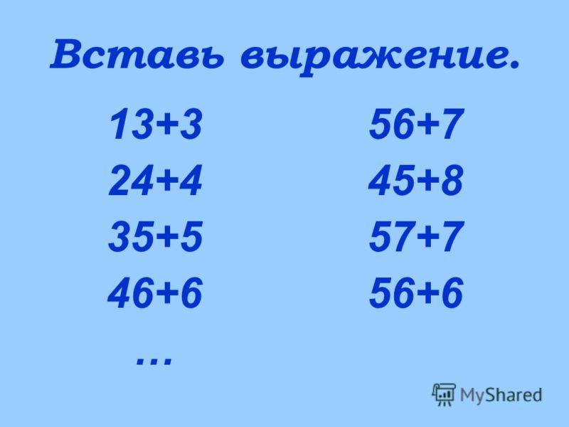 Вставь выражение. 13+3 24+4 35+5 46+6 … 56+7 45+8 57+7 56+6