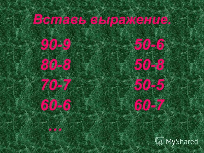 Вставь выражение. 90-9 80-8 70-7 60-6 … 50-6 50-8 50-5 60-7