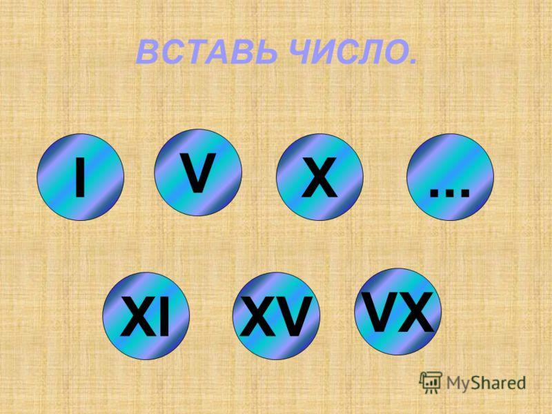ВСТАВЬ ЧИСЛО. I XIXV VX V X...