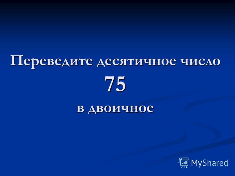 Переведите десятичное число 75 в двоичное
