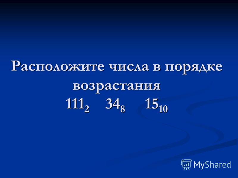 Расположите числа в порядке возрастания 111 2 34 8 15 10