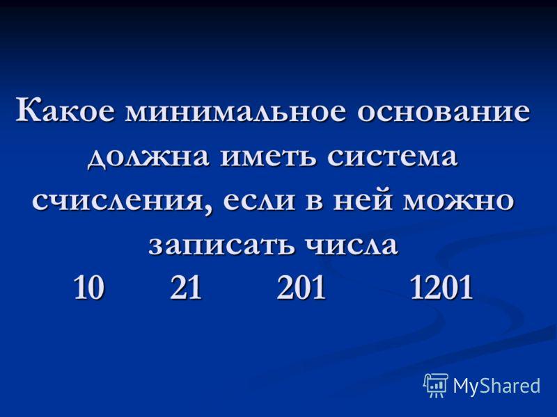 Какое минимальное основание должна иметь система счисления, если в ней можно записать числа 10 21 201 1201